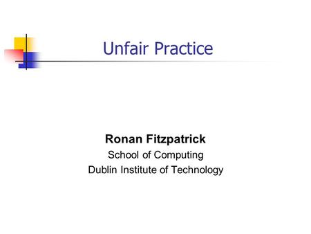 Unfair Practice Ronan Fitzpatrick School of Computing Dublin Institute of Technology.