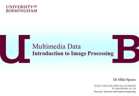 Multimedia Data Introduction to Image Processing Dr Mike Spann  Electronic, Electrical and Computer.