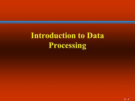 4 - 1 Introduction to Data Processing. 4 - 2 Introduction l This chapter presents the four stages of the data processing cycle. 1Data input 2Data storage.