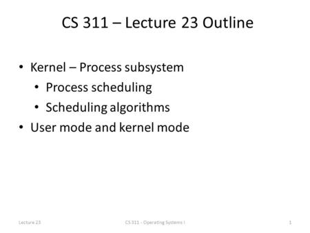 CS 311 – Lecture 23 Outline Kernel – Process subsystem Process scheduling Scheduling algorithms User mode and kernel mode Lecture 231CS 311 - Operating.