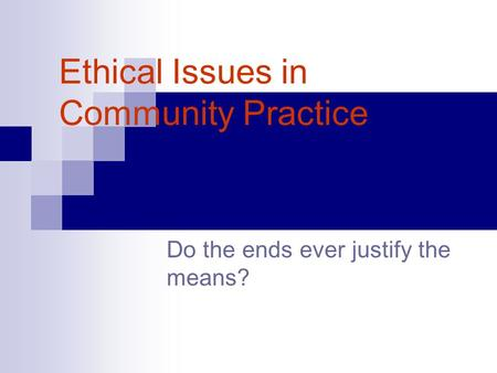 Ethical Issues in Community Practice Do the ends ever justify the means?