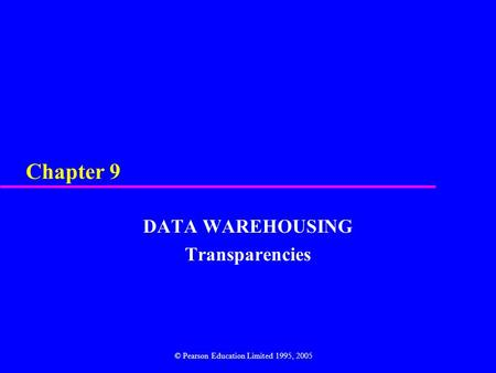 Chapter 9 DATA WAREHOUSING Transparencies © Pearson Education Limited 1995, 2005.