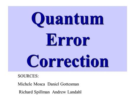 Quantum Error Correction SOURCES: Michele Mosca Daniel Gottesman Richard Spillman Andrew Landahl.