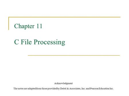 Chapter 11 C File Processing Acknowledgment The notes are adapted from those provided by Deitel & Associates, Inc. and Pearson Education Inc.
