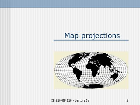 CS 128/ES 228 - Lecture 3a1 Map projections. CS 128/ES 228 - Lecture 3a2 The dilemma Maps are flat, but the Earth is not! Producing a perfect map is like.