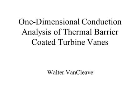 One-Dimensional Conduction Analysis of Thermal Barrier Coated Turbine Vanes Walter VanCleave.