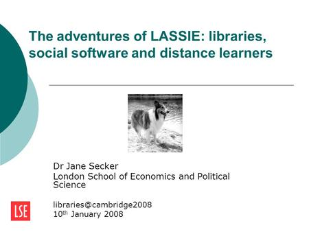 The adventures of LASSIE: libraries, social software and distance learners Dr Jane Secker London School of Economics and Political Science