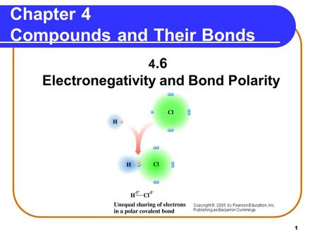 1 Chapter 4 Compounds and Their Bonds 4.6 Electronegativity and Bond Polarity Copyright © 2005 by Pearson Education, Inc. Publishing as Benjamin Cummings.