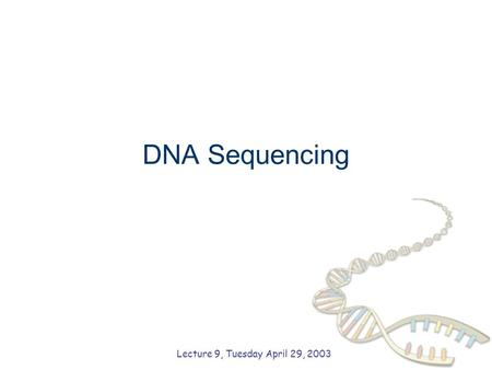 DNA Sequencing Lecture 9, Tuesday April 29, 2003.