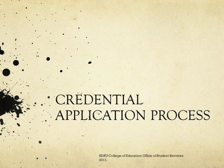 CREDENTIAL APPLICATION PROCESS SDSU College of Education Office of Student Services 2011.