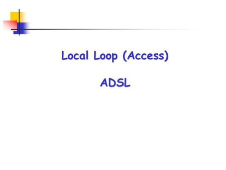 Local Loop (Access) ADSL. What was the problem (Prior to introduction of DSL) ? Why ADSL is a/the Solution ADSL Deployment within Gulf States ADSL Deployment.