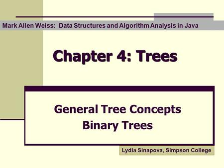 Chapter 4: Trees General Tree Concepts Binary Trees Lydia Sinapova, Simpson College Mark Allen Weiss: Data Structures and Algorithm Analysis in Java.