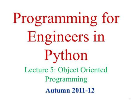 1 Programming for Engineers in Python Autumn 2011-12 Lecture 5: Object Oriented Programming.