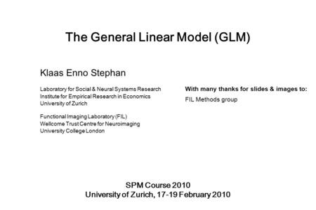 The General Linear Model (GLM) SPM Course 2010 University of Zurich, 17-19 February 2010 Klaas Enno Stephan Laboratory for Social & Neural Systems Research.