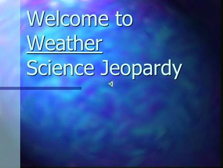 Welcome to Weather Science Jeopardy GeneralKnowledge Weather Factors I Weather Factors II ForecastingTools 100 200 300 400 500 Final Jeopardy.