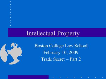 Intellectual Property Boston College Law School February 10, 2009 Trade Secret – Part 2.