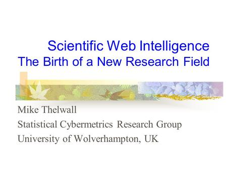 Scientific Web Intelligence The Birth of a New Research Field Mike Thelwall Statistical Cybermetrics Research Group University of Wolverhampton, UK.