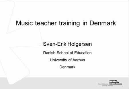 Music teacher training in Denmark Sven-Erik Holgersen Danish School of Education University of Aarhus Denmark.
