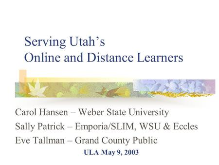 Serving Utah's Online and Distance Learners Carol Hansen – Weber State University Sally Patrick – Emporia/SLIM, WSU & Eccles Eve Tallman – Grand County.