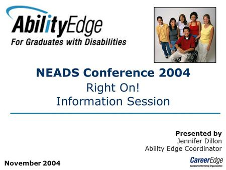 Page 1 NEADS Conference 2004 Right On! Information Session Presented by Jennifer Dillon Ability Edge Coordinator November 2004.