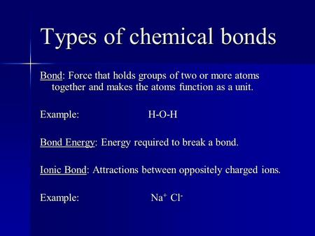 Types of chemical bonds Bond: Force that holds groups of two or more atoms together and makes the atoms function as a unit. Example: H-O-H Bond Energy: