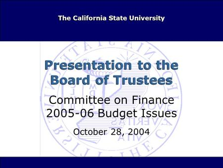 The California State University Presentation to the Board of Trustees Committee on Finance 2005-06 Budget Issues October 28, 2004 Committee on Finance.