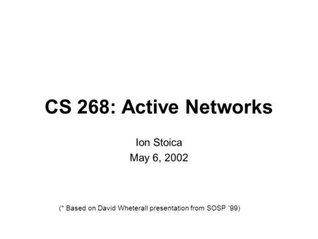 CS 268: Active Networks Ion Stoica May 6, 2002 (* Based on David Wheterall presentation from SOSP '99)
