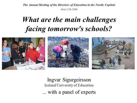 The Annual Meeting of the Directors of Education in the Nordic Capitals June 12th 2006 What are the main challenges facing tomorrow's schools? Ingvar Sigurgeirsson.