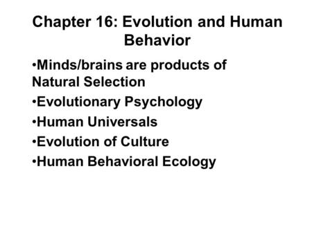 Chapter 16: Evolution and Human Behavior Minds/brains are products of Natural Selection Evolutionary Psychology Human Universals Evolution of Culture Human.