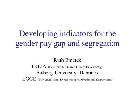 Developing indicators for the gender pay gap and segregation Ruth Emerek FREIA (Feminist REsearch Centre In Aalborg), Aalborg University, Denmark EGGE.