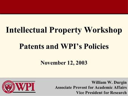 Intellectual Property Workshop Patents and WPI's Policies November 12, 2003 William W. Durgin Associate Provost for Academic Affairs Vice President for.