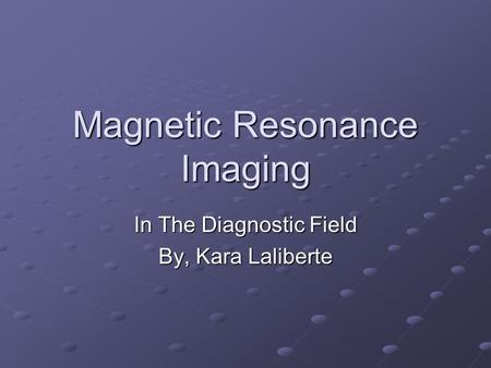 Magnetic Resonance Imaging In The Diagnostic Field By, Kara Laliberte.
