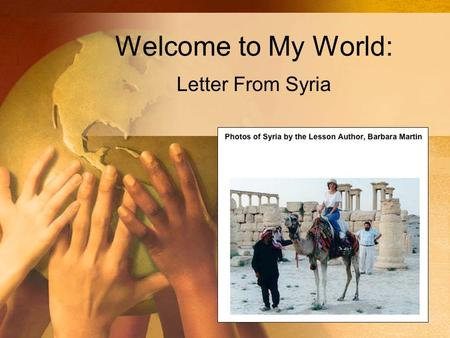 Welcome to My World: Letter From Syria. Home Page for Welcome to My World.