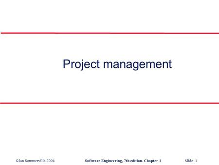 ©Ian Sommerville 2004Software Engineering, 7th edition. Chapter 1 Slide 1 Project management.