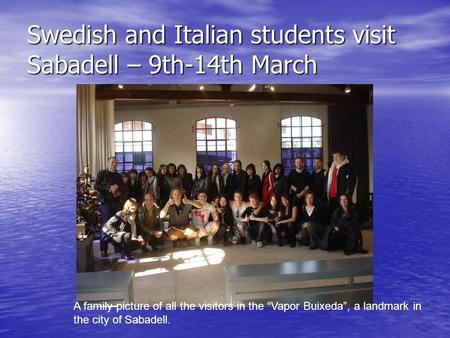 "Swedish and Italian students visit Sabadell – 9th-14th March A family picture of all the visitors in the ""Vapor Buixeda"", a landmark in the city of Sabadell."