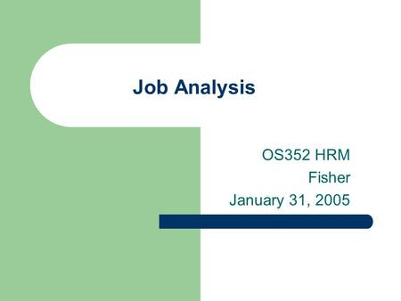 Job Analysis OS352 HRM Fisher January 31, 2005. 2 Agenda Follow up on safety discussion Job analysis – foundation of HR – Purpose – Various techniques.