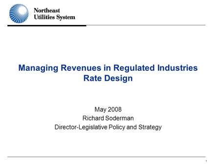 1 Managing Revenues in Regulated Industries Rate Design May 2008 Richard Soderman Director-Legislative Policy and Strategy.
