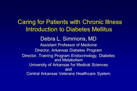Caring for Patients with Chronic Illness Introduction to Diabetes Mellitus Debra L. Simmons, MD Assistant Professor of Medicine Director, Arkansas Diabetes.