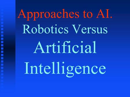 Approaches to AI. Robotics Versus Artificial Intelligence.