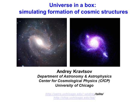 Universe in a box: simulating formation of cosmic structures Andrey Kravtsov Department of Astronomy & Astrophysics Center for Cosmological Physics (CfCP)