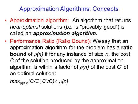 "Approximation Algorithms: Concepts Approximation algorithm: An algorithm that returns near-optimal solutions (i.e. is provably good"") is called an approximation."