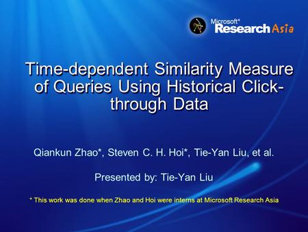Time-dependent Similarity Measure of Queries Using Historical Click- through Data Qiankun Zhao*, Steven C. H. Hoi*, Tie-Yan Liu, et al. Presented by: Tie-Yan.