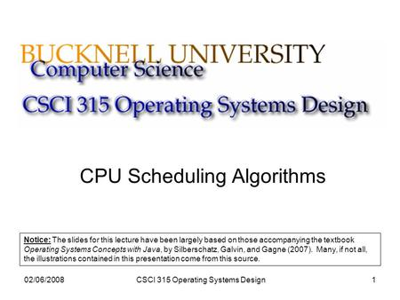 02/06/2008CSCI 315 Operating Systems Design1 CPU Scheduling Algorithms Notice: The slides for this lecture have been largely based on those accompanying.