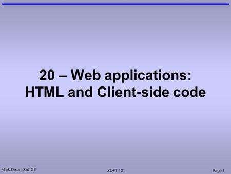Mark Dixon, SoCCE SOFT 131Page 1 20 – Web applications: HTML and Client-side code.