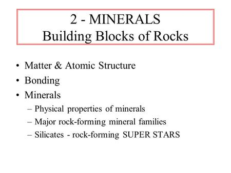 2 - MINERALS Building Blocks of Rocks Matter & Atomic Structure Bonding Minerals –Physical properties of minerals –Major rock-forming mineral families.