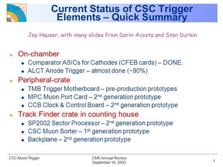 CSC Muon Trigger September 16, 2003 CMS Annual Review 1 Current Status of CSC Trigger Elements – Quick Summary Jay Hauser, with many slides from Darin.