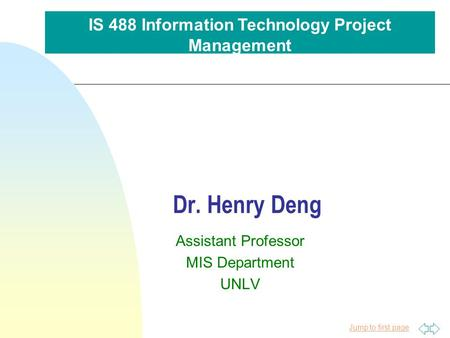 Jump to first page Dr. Henry Deng Assistant Professor MIS Department UNLV IS 488 Information Technology Project Management.