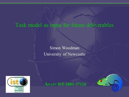 A DAPT IST-2001-37126 Task model as input for future deliverables Simon Woodman University of Newcastle.