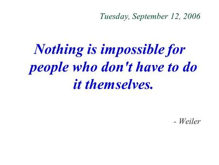 Tuesday, September 12, 2006 Nothing is impossible for people who don't have to do it themselves. - Weiler.