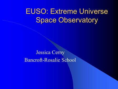 EUSO: Extreme Universe Space Observatory Jessica Cerny Bancroft-Rosalie School.